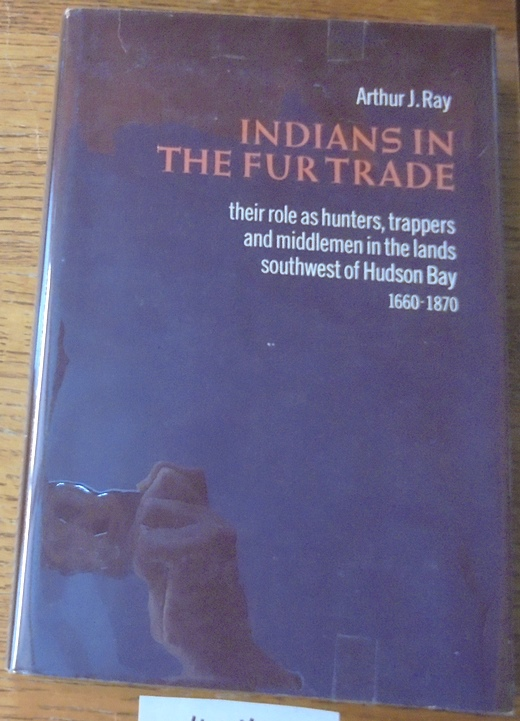 RAY, ARTHUR J. - Indians in the Fur Trade: Their Role As Trappers, Hunters, and Middlemen in the Lands Southwest of Hudson Bay, 1660-1870