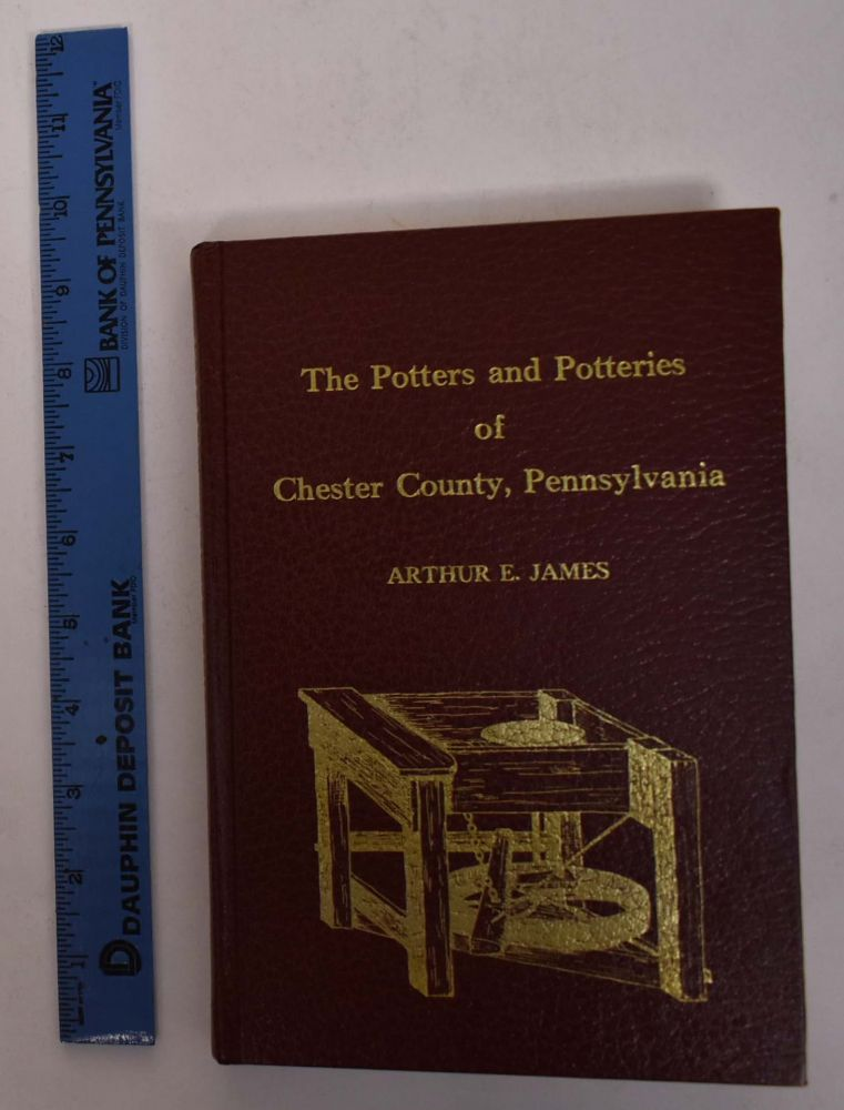 The Potters and Potteries of Chester County, Pennsylvania. Arthur E. James.