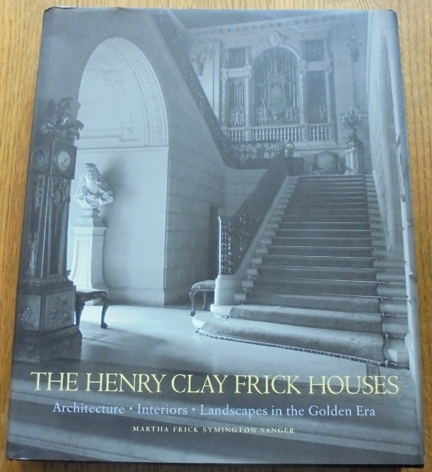 The Henry Clay Frick Houses: Architecture, Interiors, Landscapes in the Golden Era. Martha Frick Symington Sanger.