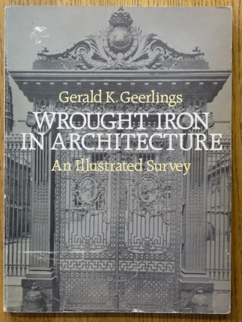 Wrought Iron in Architecture: An Illustrated Survey. Gerald K. Geerlings.