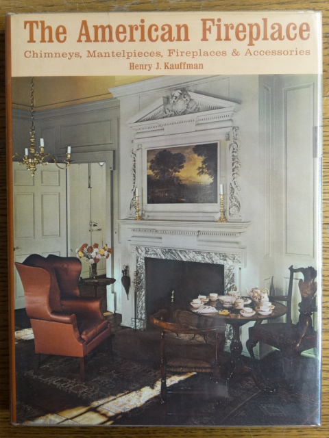 The American Fireplace: Chimneys, Mantelpieces, Fireplaces and Accessories. Henry Kauffman.
