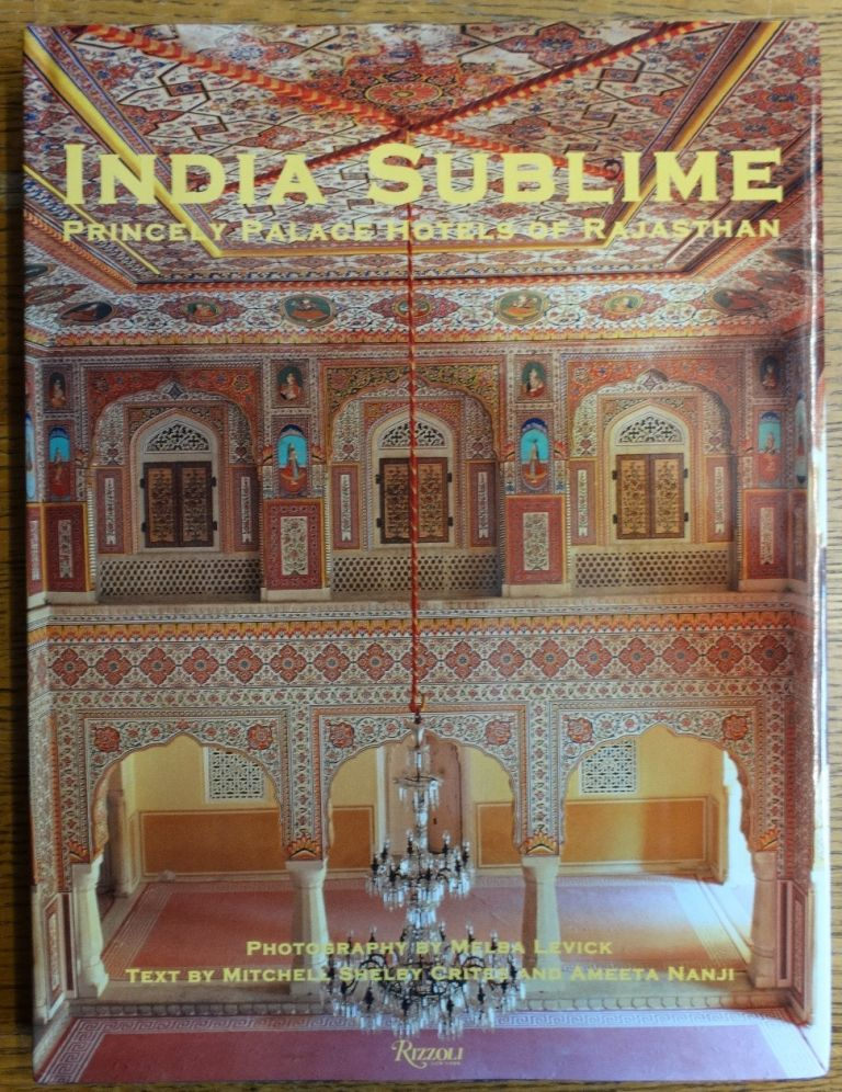 India Sublime: Princely Palace Hotels of Rajasthan. Mitchell Shelby Crites, Ameeta Nanji.