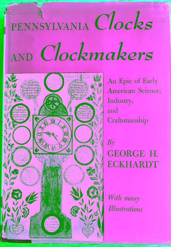 Pennsylvania Clocks and Clockmakers: An Epic of Early American Science, Industry, and Craftsmanship. George H. Eckhardt.