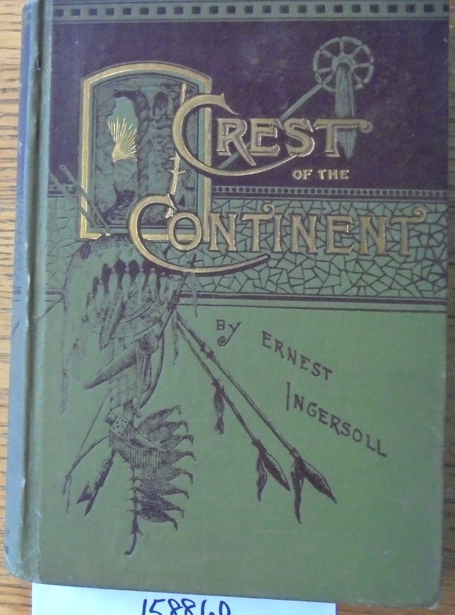 The Crest of the Continent: A Record of A Summer's Ramble in the Rocky Mountains and Beyond. Ernest Ingersoll.