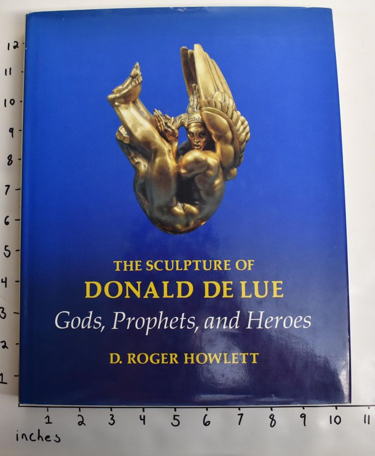 The Sculpture of Donald Delue: Gods, Prophets, and Heroes. D. Roger Howlett.