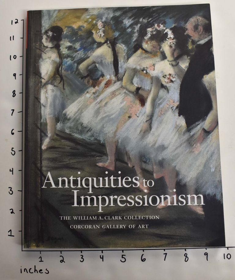Antiquities to Impressionism: The William A. Clark Collection, Corcoran Gallery of Art. Laura Coyle, Dare Myers Hartwell, Andre Baeyens.
