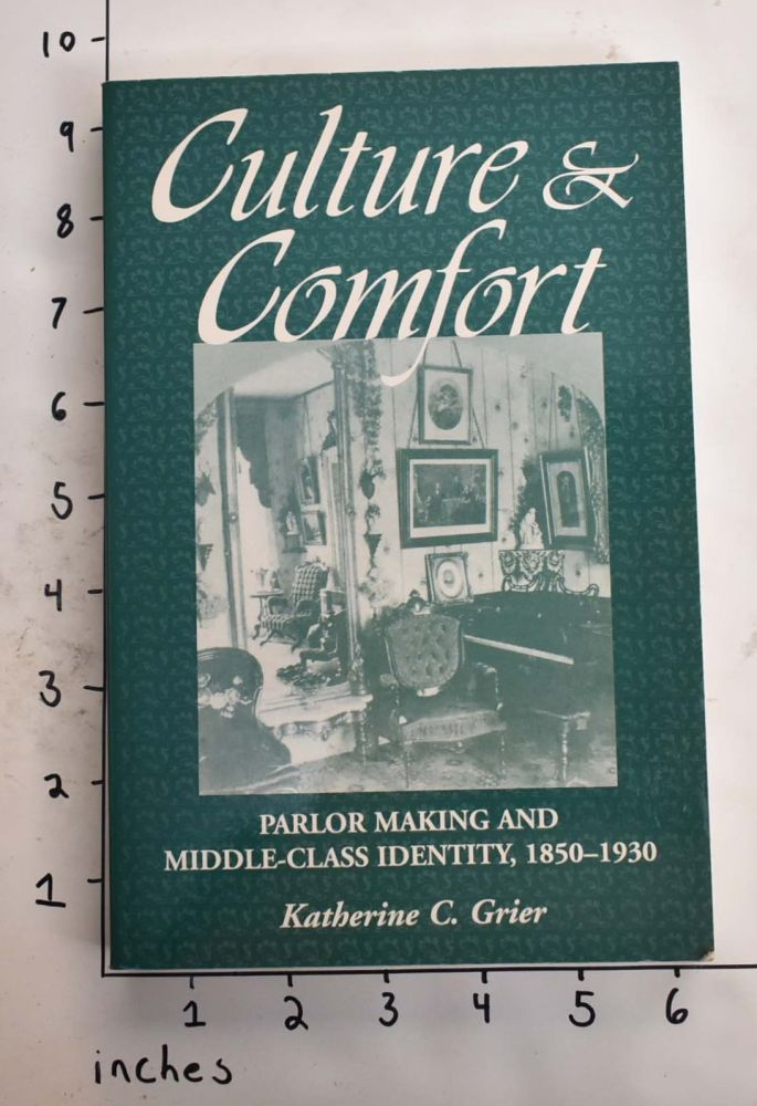 Culture & Comfort: Parlor Making and Middle-Class Identity, 1850-1930. Katherine C. Grier.