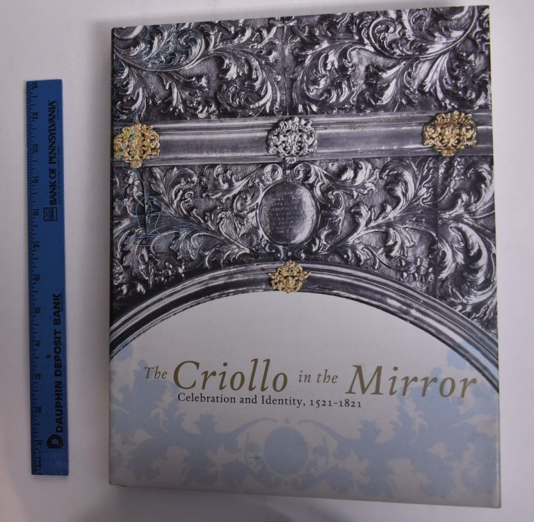 The Criollo in the Mirror: Celebration and Identity, 1521-1821. Alfonso Alfaro.