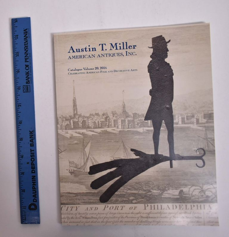 Austin T. Miller American Antiques, Inc. [Catalogue Volume 20, 2016]: Celebrating American Folk and Decorative Arts. Austin T. Miller.