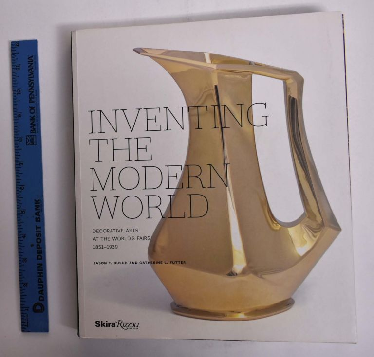 Inventing the Modern World: Decorative Arts at the World's Fairs, 1851-1939. Jason T. Busch, Catherine L. Futter.