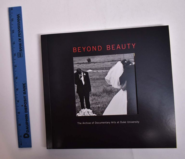 Beyond Beauty: The Archive of Documentary Arts at Duke University. Andrew J. Armacost, Tom Rankin.