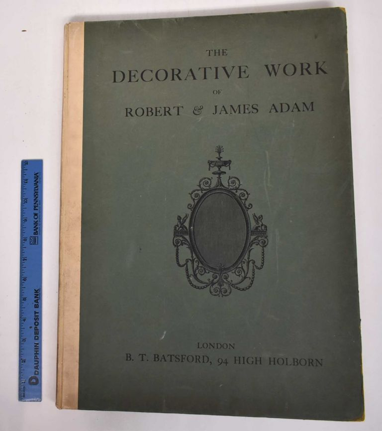 The Decorative Work of Robert & James Adam: Being a Reproduction of the Plates Illustrating Decoration & Furniture From their Works in Architecture Published 1778-1812. Robert and James Adam.