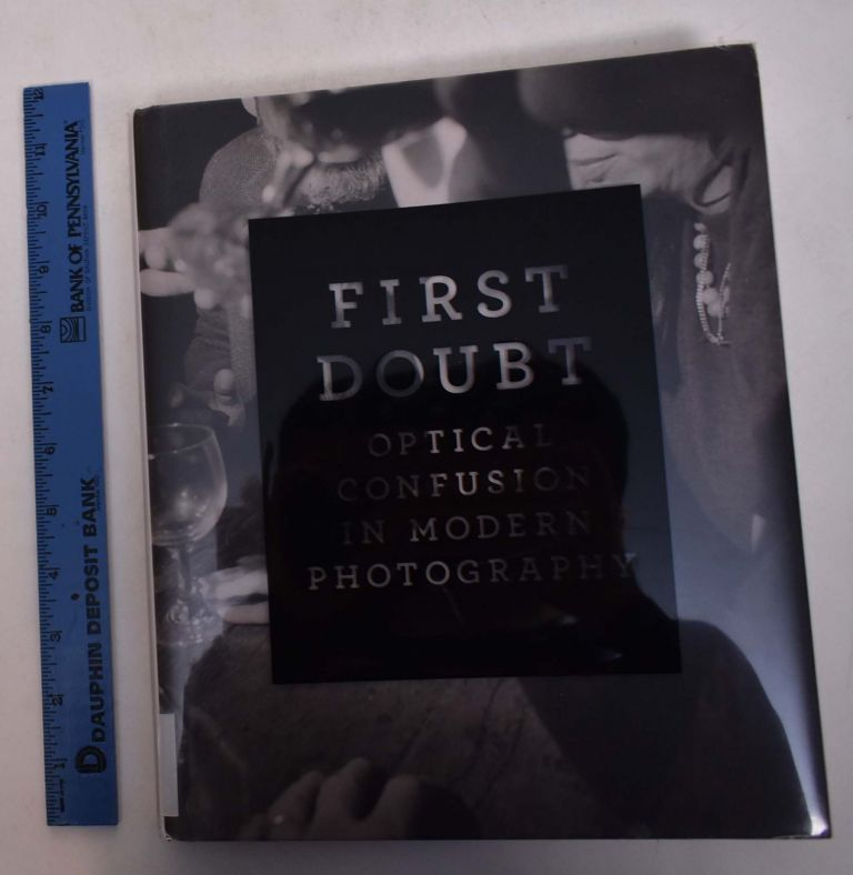 First Doubt: Optical Confusion in Modern Photography. Joshua Chuang, Allan Chasanoff, Steven W. Zucker.