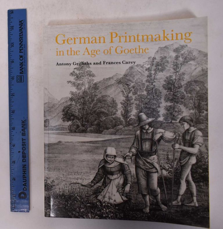 German Printmaking in the Age of Goethe. Antony Griffiths, Frances Carey.