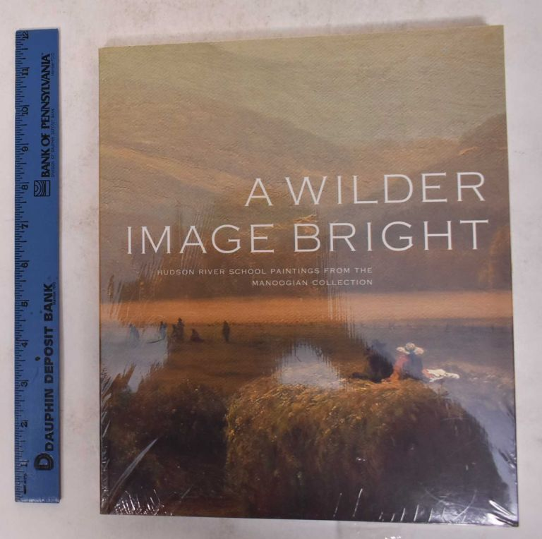 A Wilder Image Bright: Hudson River School Paintings from the Manoogian Collection. Kevin Sharp.