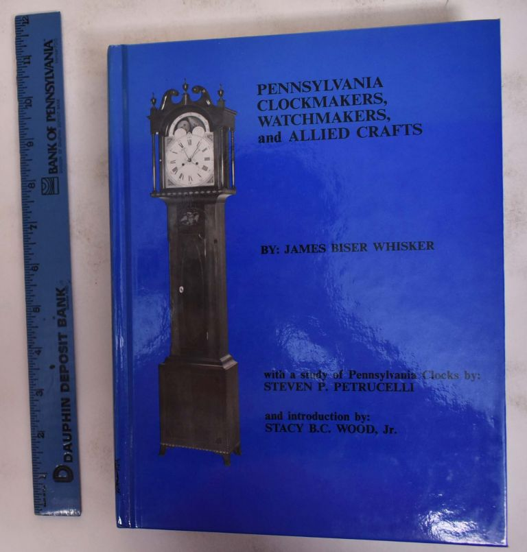 Pennsylvania Clockmakers, Watchmakers, and Allied Crafts. James Biser Whisker, Steven P. Petrucelli, Stacy B. C. Wood.