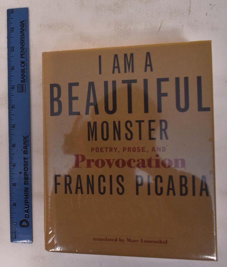 I Am a Beautiful Monster: Poetry, Prose, and Provocation. Francis Picabia, March Lowenthal.