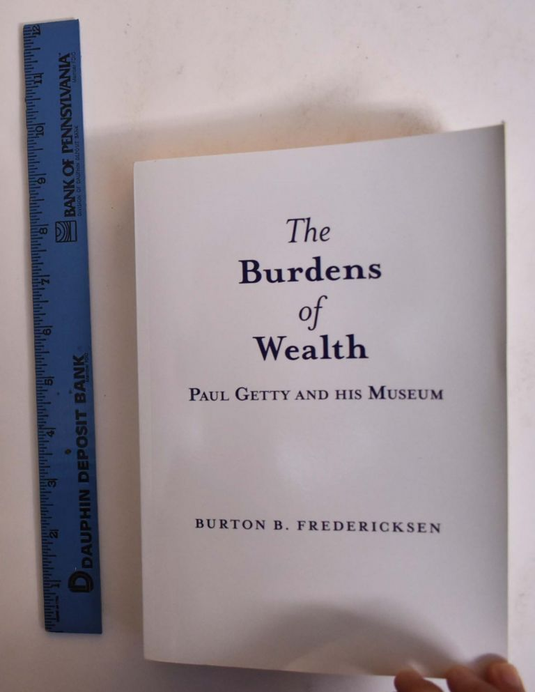 The Burdens of Wealth Paul Getty and His Museum. Burton B. Fredericksen.
