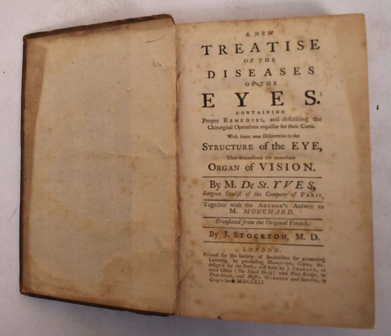 A NEW TREATISE ON THE DISEASES OF THE EYES. Containing proper remedies, and describing the chirurgical operations requisite for their cures. With some new discoveries in the structure of the eye, that demonstrate the immediate organ of vision. Together with the Author's Answer to M. Mouchard. Translated from the Original French. By J. Stockton M.D. Charles de Saint-Yves.