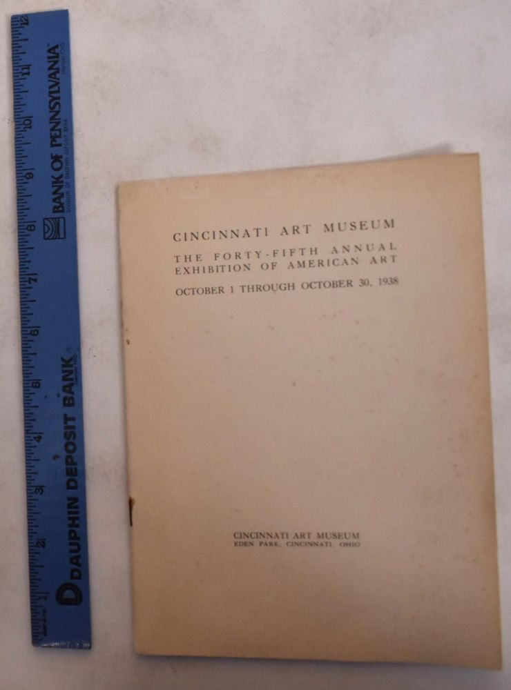 The Forty-Fifth Annual Exhibition of American Art October 1 through October 30, 1938. Cincinnati Art Museum.