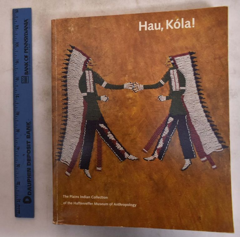 Hau, Kola!: The Plains Indian Collection of the Haffenreffer Museum of Anthropology. Barbara A. Hail.