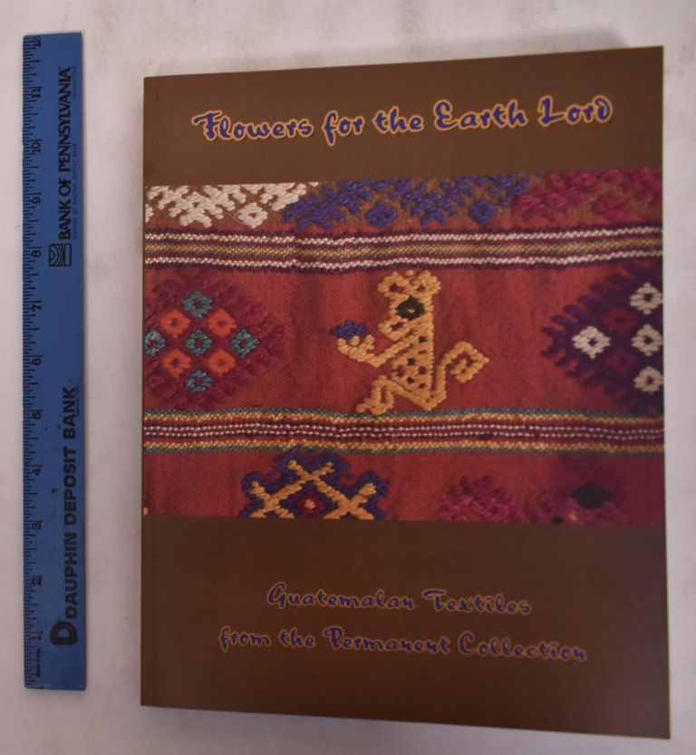 Flowers for the Earth Lord: Guatemalan Textiles from the Permanent Collection. Traci Ardren.