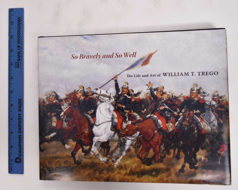 So Bravely and So Well; The Life and Art of William T. Trego. Joseph P. Eckhardt, William B. T. Trego.