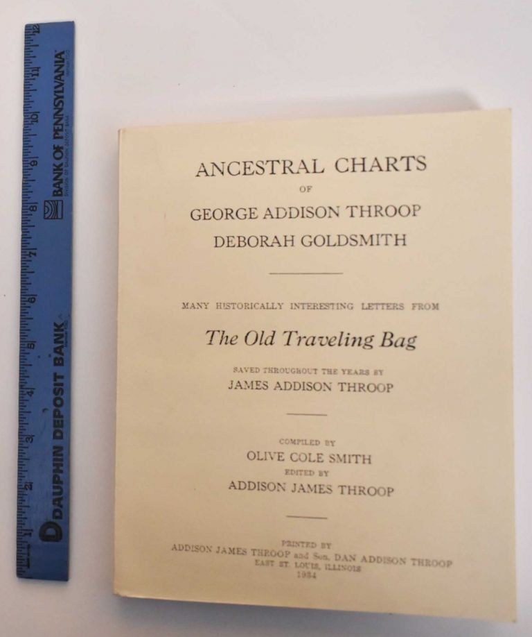 Ancestral Charts of George Addison Throop, Deborah Goldsmith. Many Historically Interesting Letters From The Old Traveling Bag, Saved Throughout the Years by James Addison Throop. Olive Cole Smith, James Addison Throop, Addison James Throop.