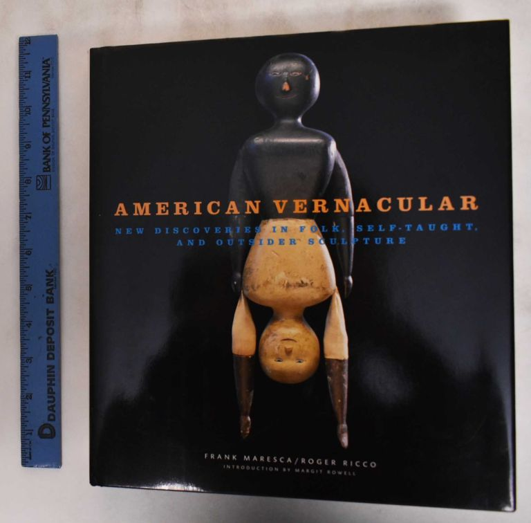 American Vernacular: New Discoveries in Folk, Self-Taught, and Outsider Sculpture. Frank Maresca, Roger Ricco.
