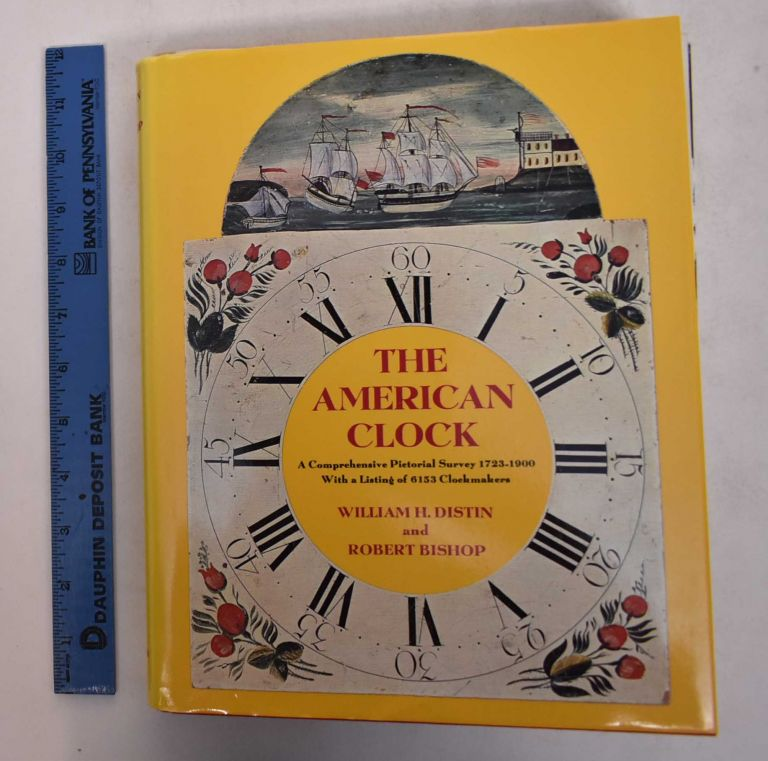 The American Clock: A Comprehensive Pictorial Survey, 1723 - 1900, with a Listing of 6153 Clockmakers. William Distin, Robert Bishop.
