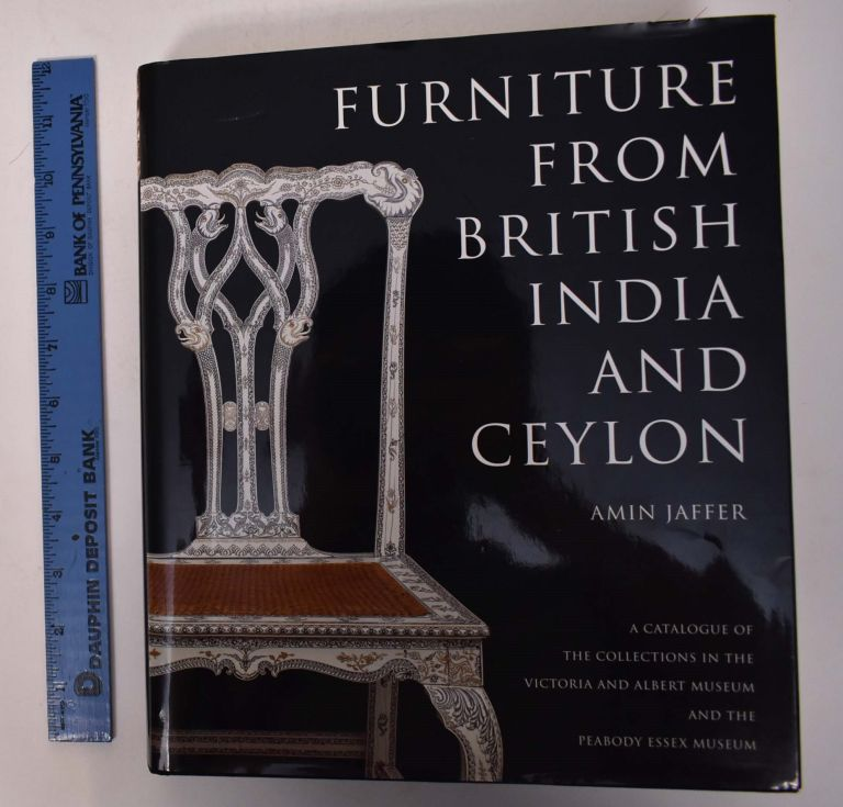Furniture from British India and Ceylon: A Catalogue of the Collection in the Victoria and Albert Museum and the Peabody Essex Museum. Amin Jaffer.