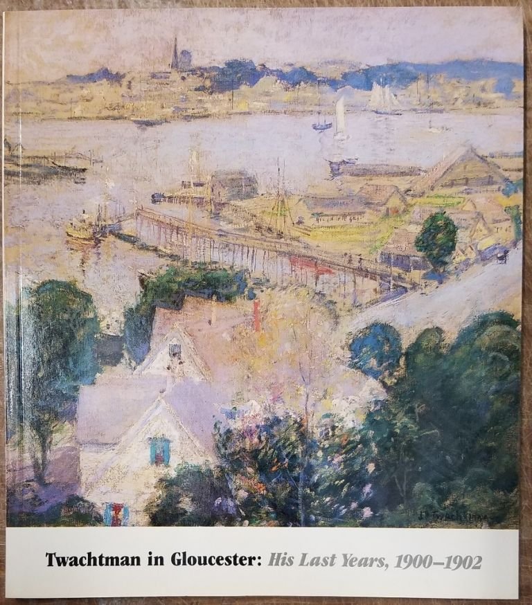Twachtman in Gloucester: His Last Years, 1900-1902. John Douglass Hale.