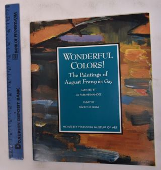 Wonderful Colors! The Paintings of August Francois Gay. Nancy M. Boas, Jo Farb Hernandez, Essay,...