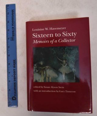 Sixteen To Sixty: Memoirs of a Collector. Susan A. Stein, Gary Tinterow