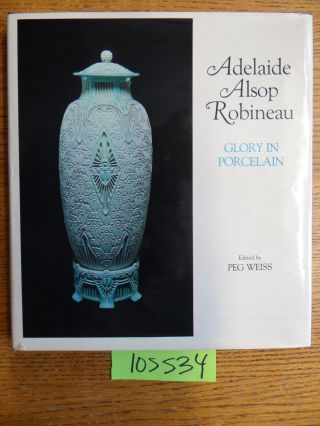 Adelaide Alsop Robineau: Glory in Porcelain. Peg Weiss