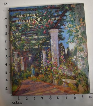 All Things Bright & Beautiful: California Impressionist Paintings from The Irvine Museum....