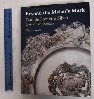 Beyond the Maker s Mark: Paul de Lamerie Silver in the Cahn Collection. Ellenor Alcorn