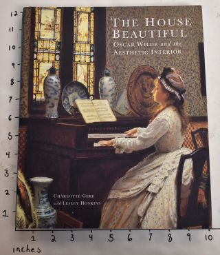 The House Beautiful: Oscar Wilde and the Aesthetic Interior. Charlotte Gere, Lesely Hoskins