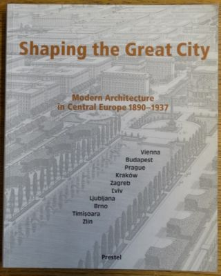 Shaping the Great City: Modern Architecture in Central Europe, 1890-1937. Eve Blau, Monika Platzer