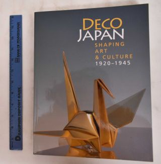 Deco Japan: Shaping Art & Culture 1920 - 1945. Kendall H. Brown, Takanami Machiko, Tim Benton,...