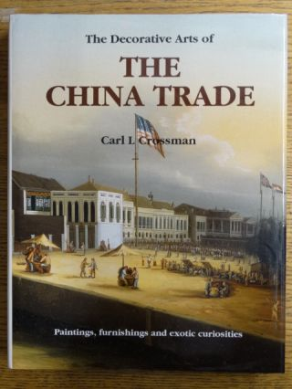 The Decorative Arts of the China Trade: Paintings, furnishings and exotic curiosities. Carl L....