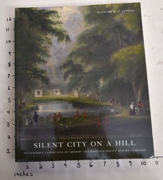 Silent City on a Hill: Picturesque Landscapes of Memory and Boston's Mount Auburn Cemetery....