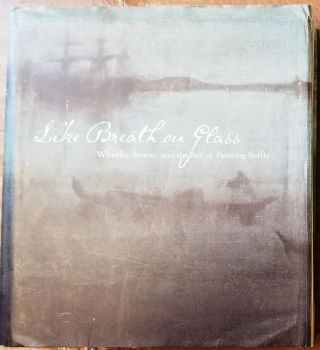 Like Breath on Glass: Whistler, Inness, and the Art of Painting Softly. Marc Simpson.