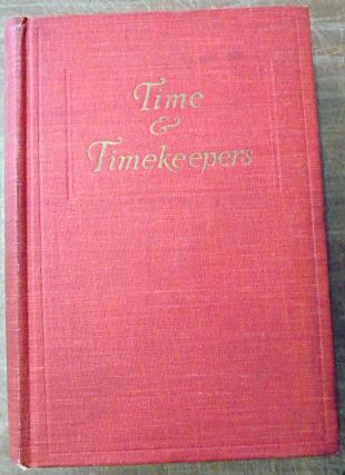 Time & Timekeepers, Including the History, Construction, Care, and Accuracy of Clocks and...