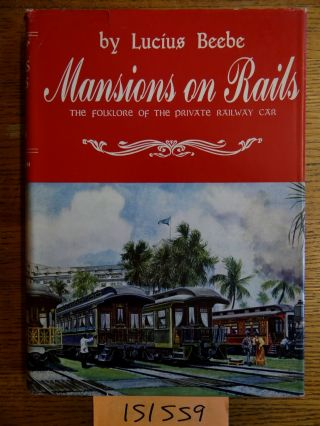 Mansions on Rails: The Folklore of the Private Railway Car. Lucius Beebe
