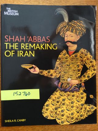 Shah 'Abbas: The Remaking of Iran. Sheila R. Canby
