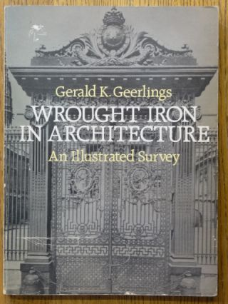 Wrought Iron in Architecture: An Illustrated Survey. Gerald K. Geerlings