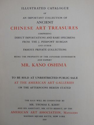 Illustrated Catalogue of an Important Collection of Ancient Chinese Treasures, Comprising Direct Importations and Rare Specimens from the J. Pierpont Morgan and other Famous Private Collections, Being the Property of the Japanese Connoisseur and Expert, Mr. Kano Oshima