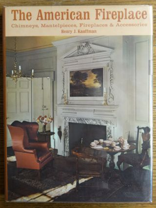 The American Fireplace: Chimneys, Mantelpieces, Fireplaces and Accessories. Henry Kauffman