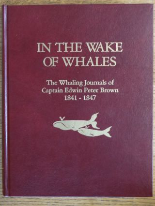 In the Wake of Whales: The Whaling Journals of Capt. Edwin Peter Brown 1841-1847. Edwin Peter Brown, Constance J. Terry.